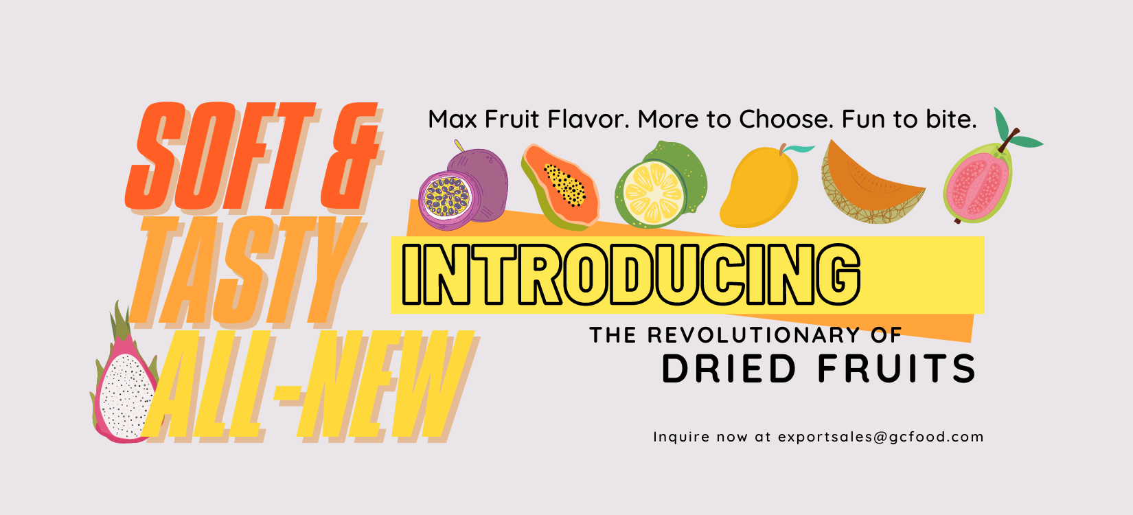 Soft Dried Fruit - All-new technique. Max Fruit Flavor. Low Sugar. More to Choose. Fun to Bite.